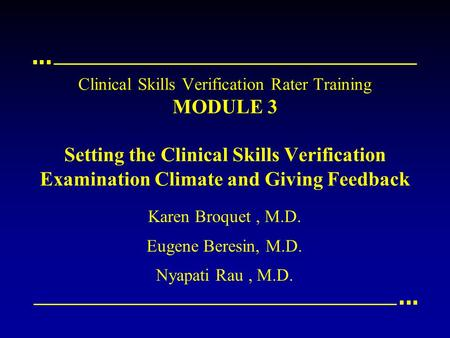 Clinical Skills Verification Rater Training MODULE 3 Setting the Clinical Skills Verification Examination Climate and Giving Feedback Karen Broquet, M.D.