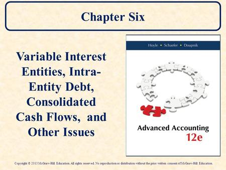 Chapter Six Variable Interest Entities, Intra- Entity Debt, Consolidated Cash Flows, and Other Issues Copyright © 2015 McGraw-Hill Education. All rights.