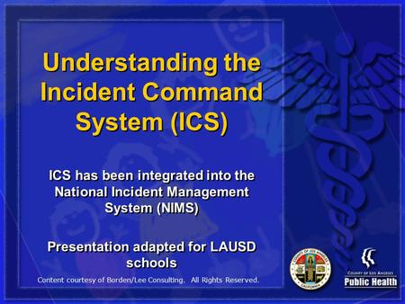 Understanding the Incident Command System (ICS) ICS has been integrated into the National Incident Management System (NIMS) Presentation adapted for LAUSD.