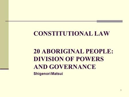 1 CONSTITUTIONAL LAW 20 ABORIGINAL PEOPLE: DIVISION OF POWERS AND GOVERNANCE Shigenori Matsui.