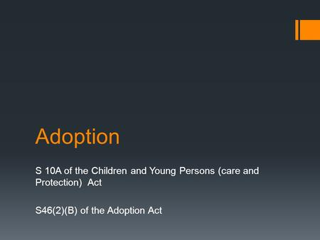 Adoption S 10A of the Children and Young Persons (care and Protection) Act S46(2)(B) of the Adoption Act.