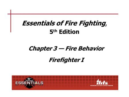 Essentials of Fire Fighting, 5 th Edition Chapter 3 — Fire Behavior Firefighter I.