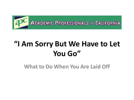 """I Am Sorry But We Have to Let You Go"" What to Do When You Are Laid Off."