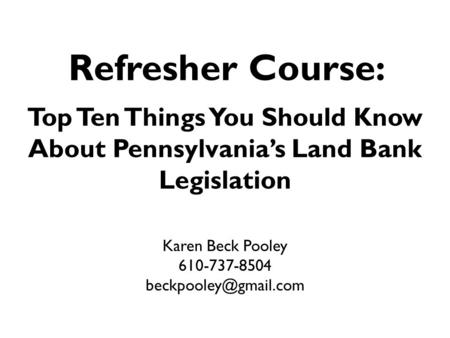 Refresher Course: Top Ten Things You Should Know About Pennsylvania's Land Bank Legislation Karen Beck Pooley 610-737-8504