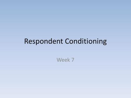 Respondent Conditioning Week 7. Respondent Conditioning Do not say Classical Conditioning - Eliciting not evoking behavior - Automatic Physiological responses.