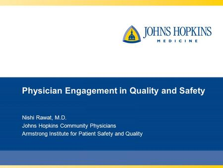 Physician Engagement in Quality and Safety Nishi Rawat, M.D. Johns Hopkins Community Physicians Armstrong Institute for Patient Safety and Quality.