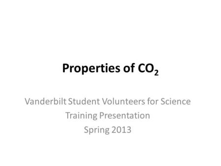 Properties of CO 2 Vanderbilt Student Volunteers for Science Training Presentation Spring 2013.