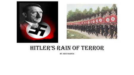 Hitler's Rain of Terror By: Jesus Garcia. Hitler as a Leader *To the eyes of many Hitler was considered monster, but he was indeed a leader. Not only.