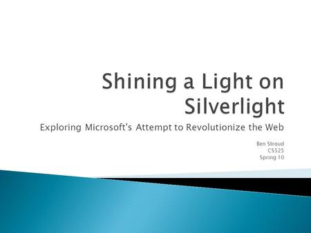 Exploring Microsoft's Attempt to Revolutionize the Web Ben Stroud CS525 Spring 10.