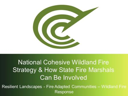 Resilient Landscapes - Fire Adapted Communities – Wildland Fire Response National Cohesive Wildland Fire Strategy & How State Fire Marshals Can Be Involved.