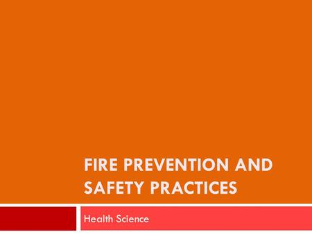 FIRE PREVENTION AND SAFETY PRACTICES Health Science.
