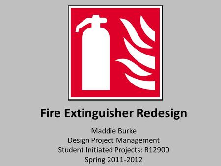 Fire Extinguisher Redesign Maddie Burke Design Project Management Student Initiated Projects: R12900 Spring 2011-2012.