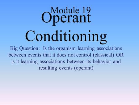 Operant Conditioning Big Question: Is the organism learning associations between events that it does not control (classical) OR is it learning associations.