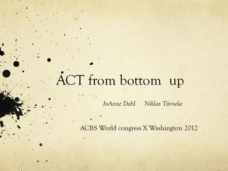 ACT from bottom up JoAnne Dahl Niklas Törneke ACBS World congress X Washington 2012.