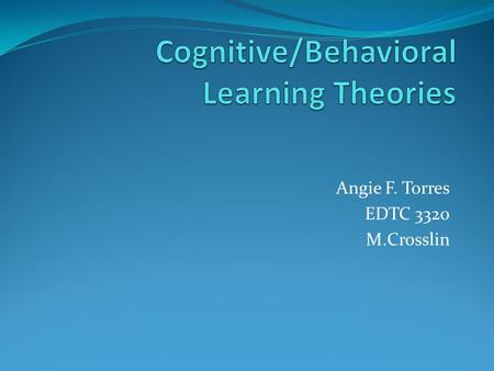 "Angie F. Torres EDTC 3320 M.Crosslin. Introduction: Cognitive Behavioral Is focused on internal states that pertain to the ""black box"" of the human mind."