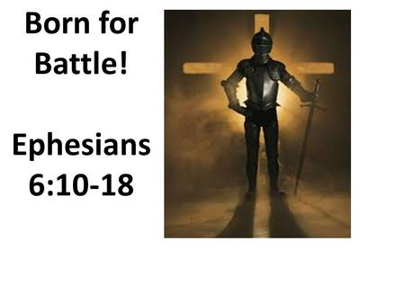 Born for Battle! Ephesians 6:10-18. Ephesians 6:10-18 10 Finally, be strong in the Lord and in the strength of His might. 11 Put on the full armor of.