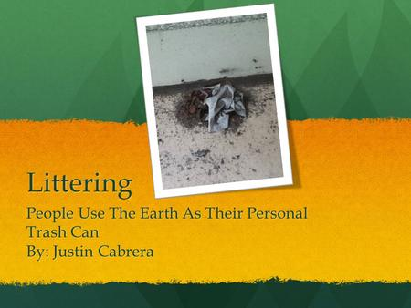 Littering People Use The Earth As Their Personal Trash Can By: Justin Cabrera.