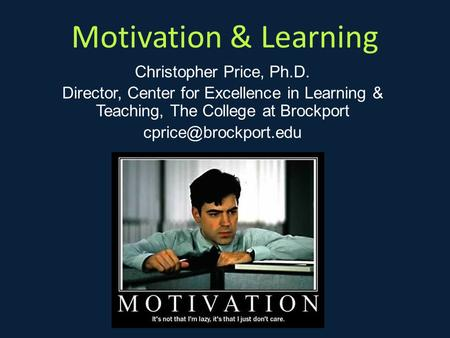 Motivation & Learning Christopher Price, Ph.D. Director, Center for Excellence in Learning & Teaching, The College at Brockport