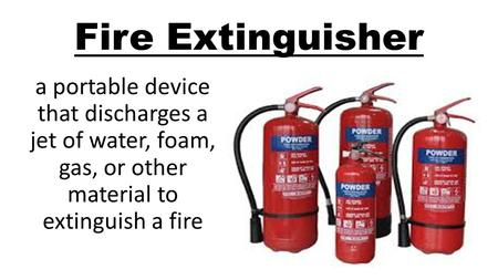 Fire Extinguisher a portable device that discharges a jet of water, foam, gas, or other material to extinguish a fire.