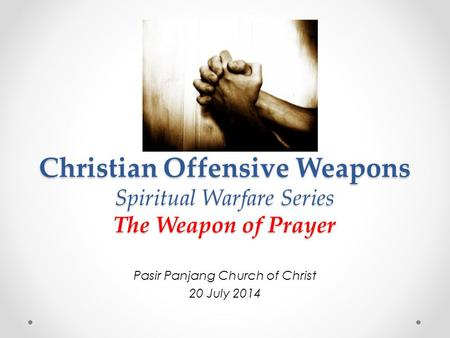 Christian Offensive Weapons Spiritual Warfare Series The Weapon of Prayer Pasir Panjang Church of Christ 20 July 2014.