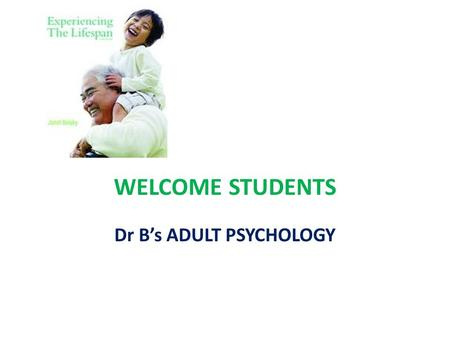 WELCOME STUDENTS Dr B's ADULT PSYCHOLOGY. Week 1 ( ch 1,setting the context) Who we are and what we study (gerontologists/ multidisciplinary) Stereotypes.
