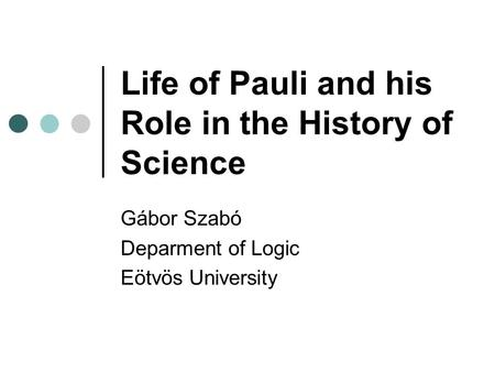 Life of Pauli and his Role in the History of Science Gábor Szabó Deparment of Logic Eötvös University.