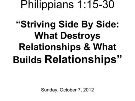 "Philippians 1:15-30 ""Striving Side By Side: What Destroys Relationships & What Builds Relationships"" Sunday, October 7, 2012."