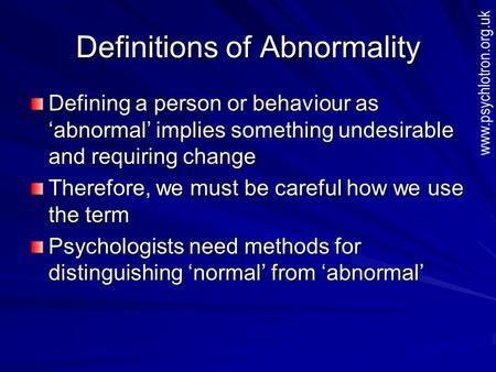 Definitions of Abnormality Defining a person or behaviour as 'abnormal' implies something undesirable and requiring change Therefore, we must be careful.