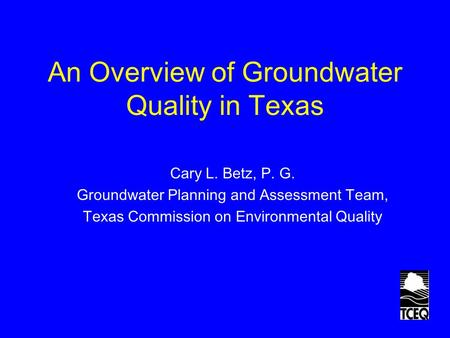 An Overview of Groundwater Quality in Texas Cary L. Betz, P. G. Groundwater Planning and Assessment Team, Texas Commission on Environmental Quality.