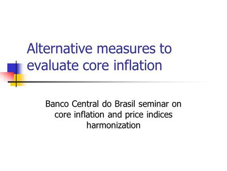 Alternative measures to evaluate core inflation Banco Central do Brasil seminar on core inflation and price indices harmonization.