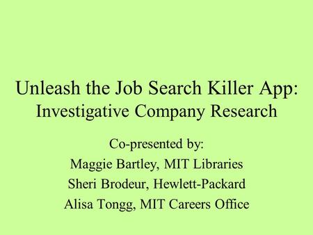 Unleash the Job Search Killer App: Investigative Company Research Co-presented by: Maggie Bartley, MIT Libraries Sheri Brodeur, Hewlett-Packard Alisa Tongg,