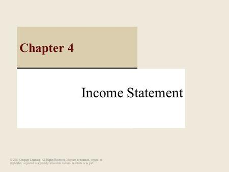 Income Statement Chapter 4 © 2011 Cengage Learning. All Rights Reserved. May not be scanned, copied or duplicated, or posted to a publicly accessible website,