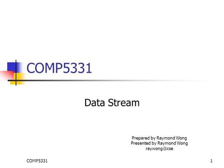 COMP53311 Data Stream Prepared by Raymond Wong Presented by Raymond Wong