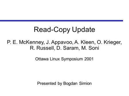 Read-Copy Update P. E. McKenney, J. Appavoo, A. Kleen, O. Krieger, R. Russell, D. Saram, M. Soni Ottawa Linux Symposium 2001 Presented by Bogdan Simion.