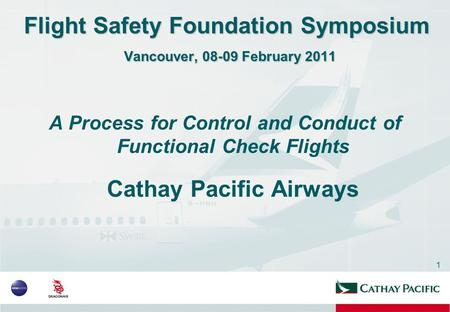 1 Flight Safety Foundation Symposium Vancouver, 08-09 February 2011 A Process for Control and Conduct of Functional Check Flights Cathay Pacific Airways.