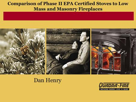 Comparison of Phase II EPA Certified Stoves to Low Mass and Masonry Fireplaces Dan Henry.