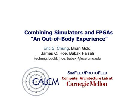 "Computer Architecture Lab at Combining Simulators and FPGAs ""An Out-of-Body Experience"" Eric S. Chung, Brian Gold, James C. Hoe, Babak Falsafi {echung,"