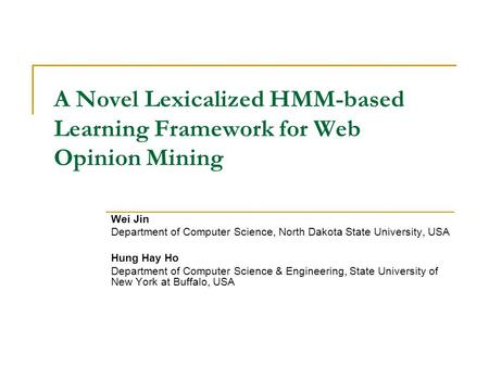 A Novel Lexicalized HMM-based Learning Framework for Web Opinion Mining Wei Jin Department of Computer Science, North Dakota State University, USA Hung.