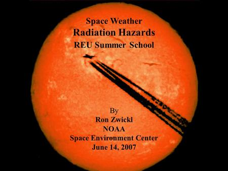 Space Weather Radiation Hazards REU Summer School By Ron Zwickl NOAA Space Environment Center June 14, 2007.