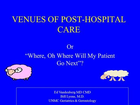 "VENUES OF POST-HOSPITAL CARE Or ""Where, Oh Where Will My Patient Go Next""? Ed Vandenberg MD CMD Bill Lyons, M.D. UNMC Geriatrics & Gerontology."