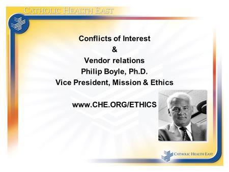Conflicts of Interest & Vendor relations Philip Boyle, Ph.D. Vice President, Mission & Ethics www.CHE.ORG/ETHICS.