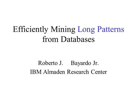Efficiently Mining Long Patterns from Databases Roberto J. Bayardo Jr. IBM Almaden Research Center.