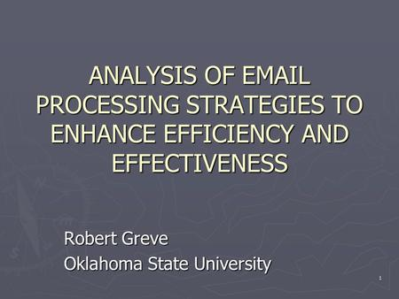 1 ANALYSIS OF EMAIL PROCESSING STRATEGIES TO ENHANCE EFFICIENCY AND EFFECTIVENESS Robert Greve Oklahoma State University.
