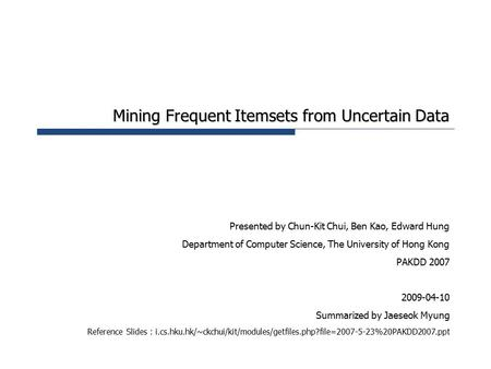 Mining Frequent Itemsets from Uncertain Data Presented by Chun-Kit Chui, Ben Kao, Edward Hung Department of Computer Science, The University of Hong Kong.