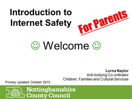 Introduction to Internet Safety Welcome Lorna Naylor Anti-bullying Co-ordinator Children, Families and Cultural Services For Parents Primary updated October.
