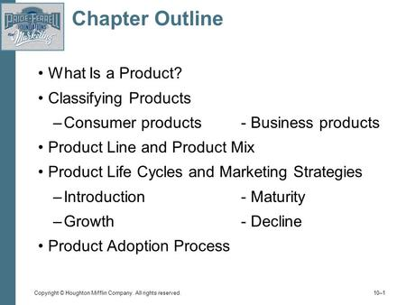 Copyright © Houghton Mifflin Company. All rights reserved. 10–1 Chapter Outline What Is a Product? Classifying Products –Consumer products- Business products.