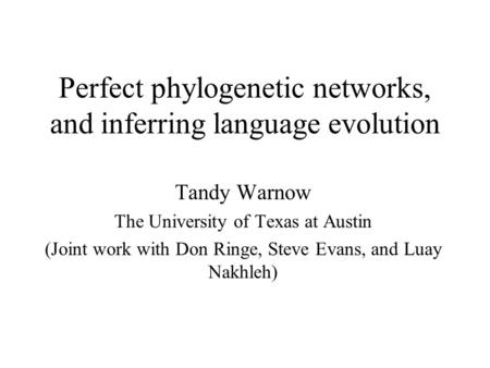 Perfect phylogenetic networks, and inferring language evolution Tandy Warnow The University of Texas at Austin (Joint work with Don Ringe, Steve Evans,