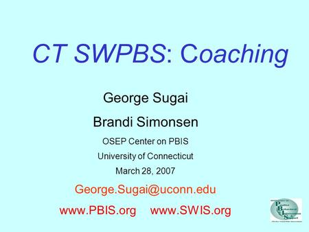 CT SWPBS: Coaching George Sugai Brandi Simonsen OSEP Center on PBIS University of Connecticut March 28, 2007