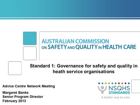 Standard 1: Governance for safety and quality in heath service organisations Advice Centre Network Meeting Margaret Banks Senior Program Director February.