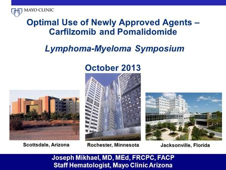 Optimal Use of Newly Approved Agents – Carfilzomib and Pomalidomide Lymphoma-Myeloma Symposium October 2013 Scottsdale, Arizona Rochester, Minnesota Jacksonville,
